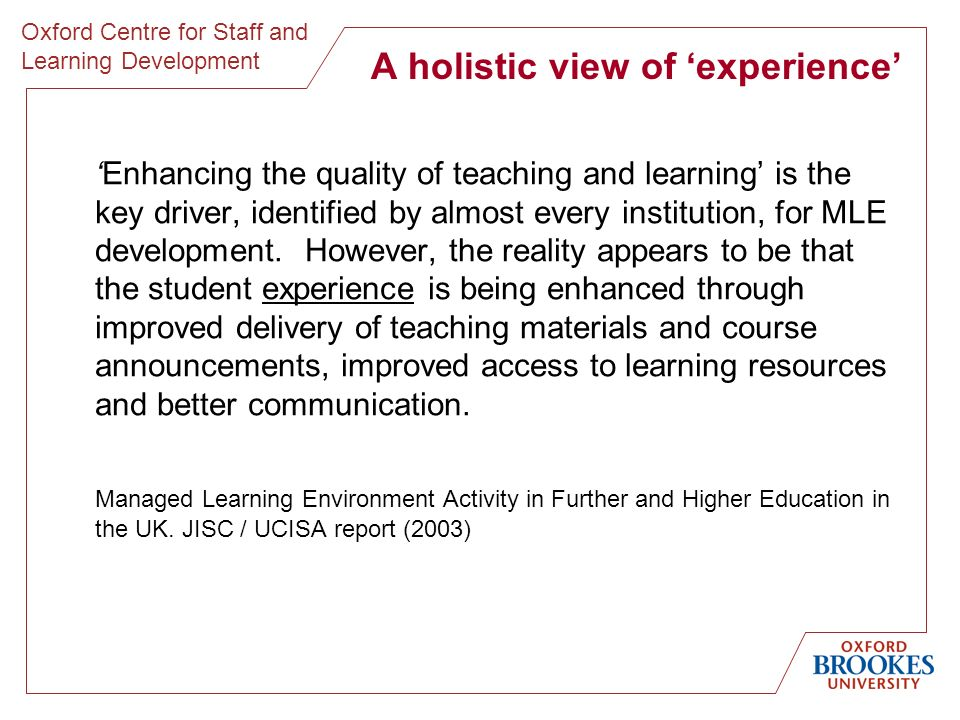 Oxford Centre for Staff and Learning Development A holistic view of experience Enhancing the quality of teaching and learning is the key driver, identified by almost every institution, for MLE development.