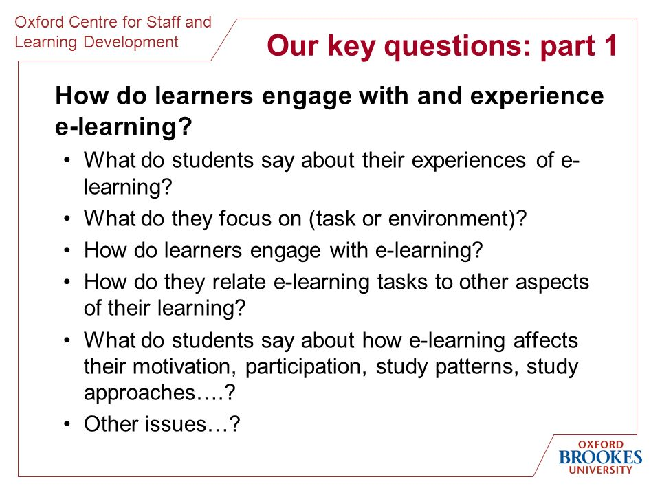 Oxford Centre for Staff and Learning Development Our key questions: part 1 How do learners engage with and experience e-learning.