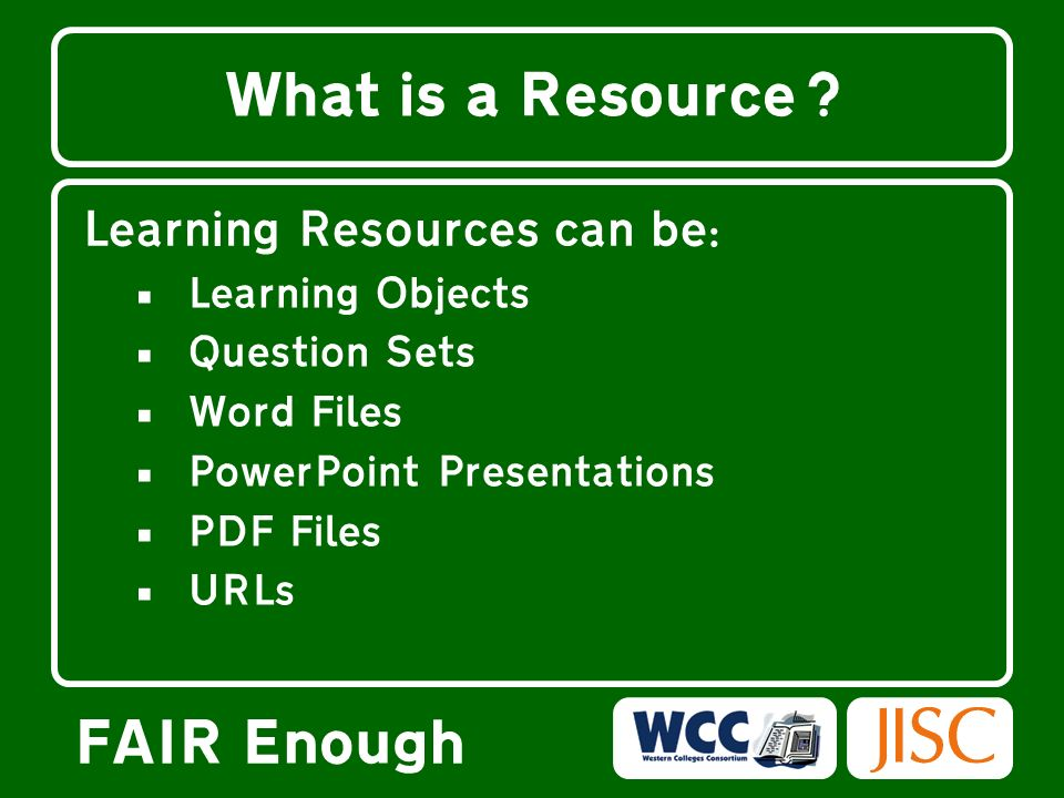 FAIR Enough What is a Resource? Learning Resources can be: Learning Objects Question Sets Word Files PowerPoint Presentations PDF Files URLs
