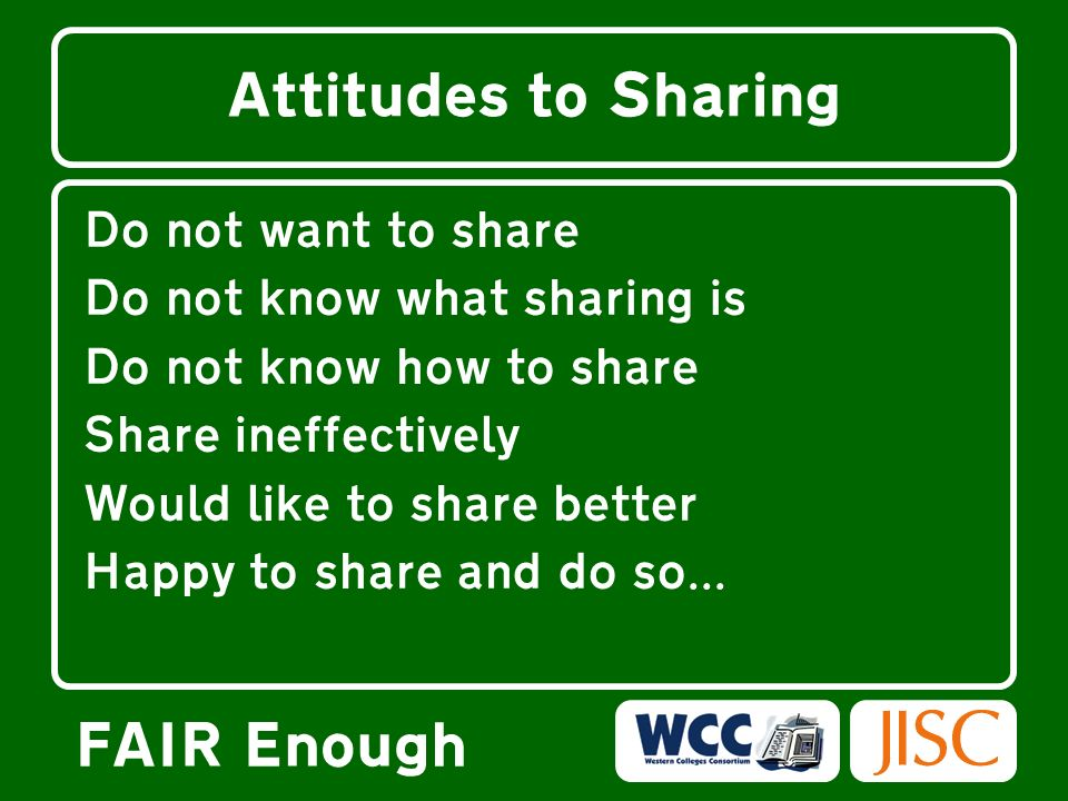 FAIR Enough Attitudes to Sharing Do not want to share Do not know what sharing is Do not know how to share Share ineffectively Would like to share bet