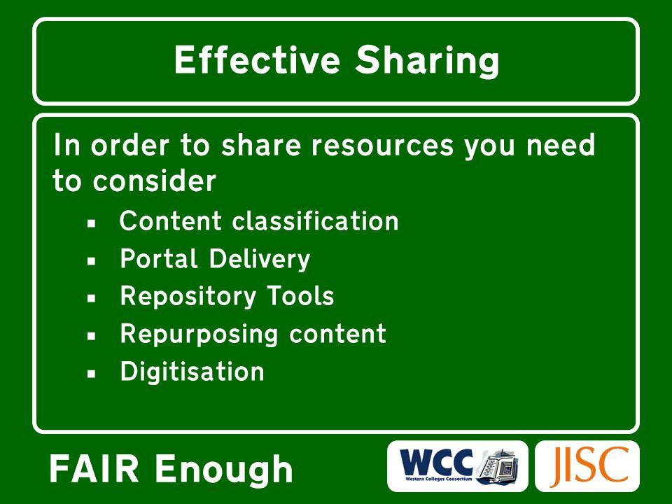 FAIR Enough Effective Sharing In order to share resources you need to consider Content classification Portal Delivery Repository Tools Repurposing content Digitisation