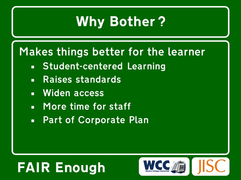 FAIR Enough Why Bother? Makes things better for the learner Student-centered Learning Raises standards Widen access More time for staff Part of Corpor