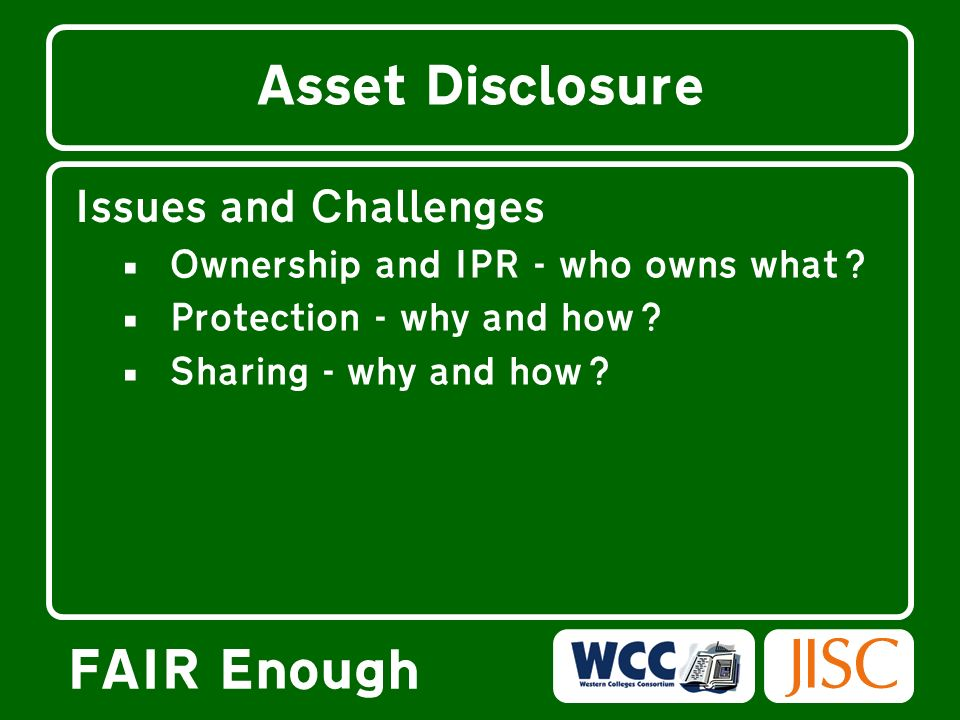 FAIR Enough Asset Disclosure Issues and Challenges Ownership and IPR –- who owns what.