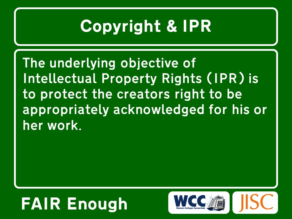 FAIR Enough Copyright & IPR The underlying objective of Intellectual Property Rights (IPR) is to protect the creators right to be appropriately acknowledged for his or her work.