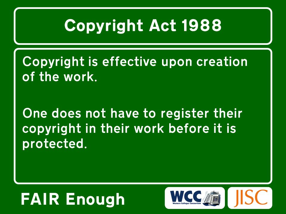 FAIR Enough Copyright Act 1988 Copyright is effective upon creation of the work.