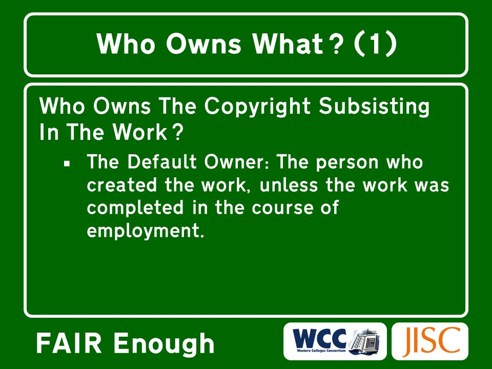 FAIR Enough Who Owns What? (1) Who Owns The Copyright Subsisting In The Work? The Default Owner: The person who created the work, unless the work was