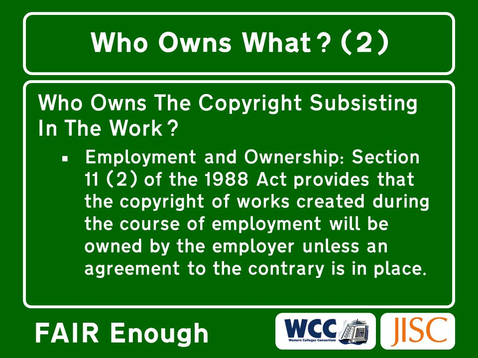 FAIR Enough Who Owns What? (2) Who Owns The Copyright Subsisting In The Work? Employment and Ownership: Section 11 (2) of the 1988 Act provides that t