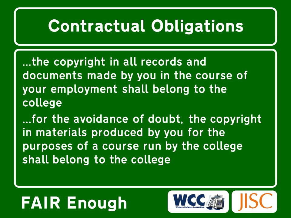 FAIR Enough Contractual Obligations …...the copyright in all records and documents made by you in the course of your employment shall belong to the college...for the avoidance of doubt, the copyright in materials produced by you for the purposes of a course run by the college shall belong to the college