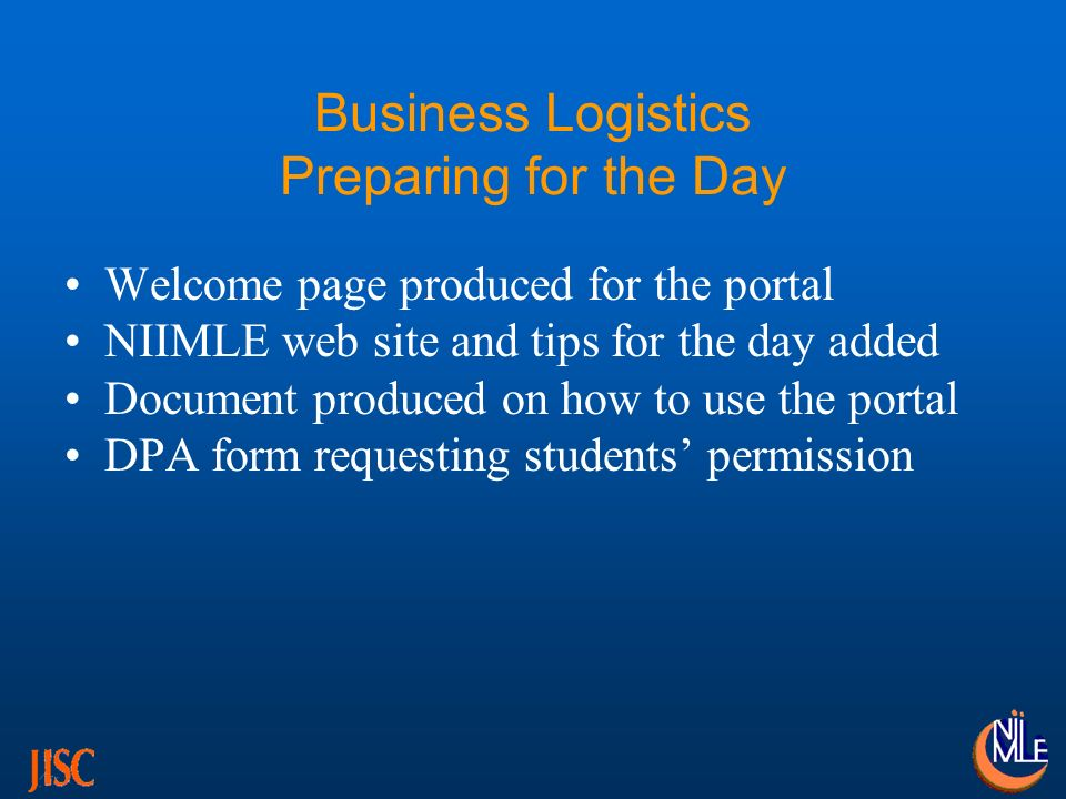 Business Logistics Preparing for the Day Welcome page produced for the portal NIIMLE web site and tips for the day added Document produced on how to use the portal DPA form requesting students permission