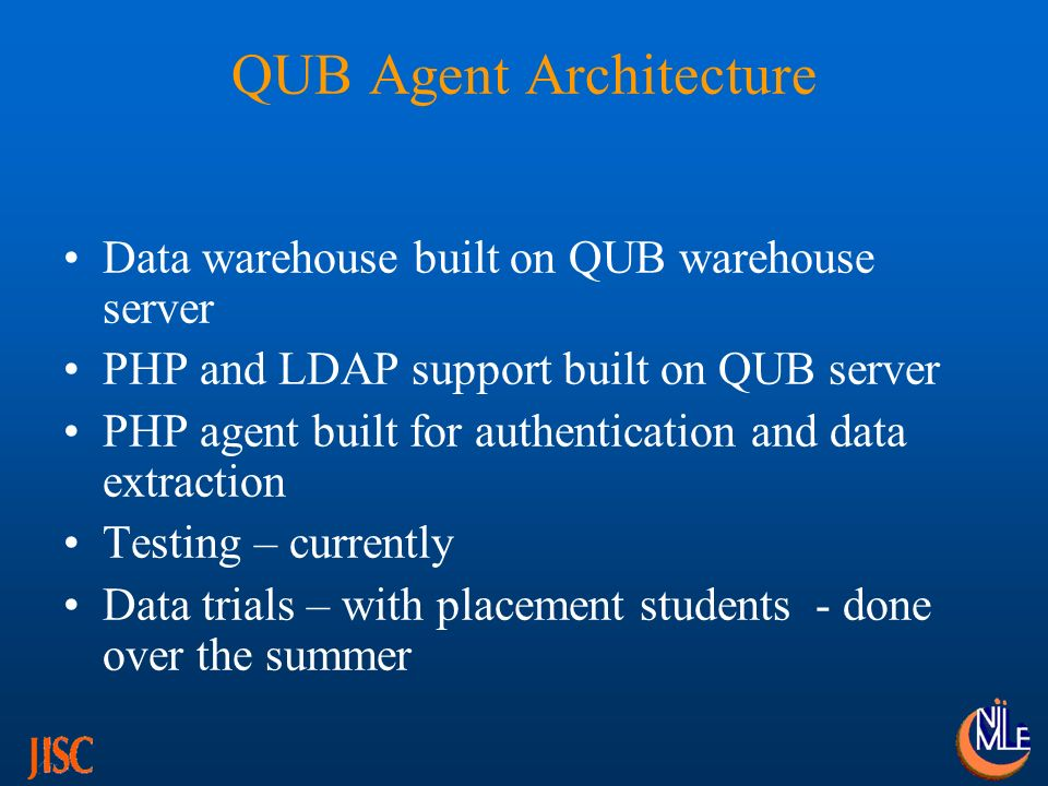 QUB Agent Architecture Data warehouse built on QUB warehouse server PHP and LDAP support built on QUB server PHP agent built for authentication and data extraction Testing – currently Data trials – with placement students - done over the summer