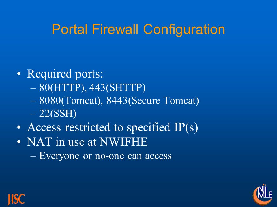 Portal Firewall Configuration Required ports: –80(HTTP), 443(SHTTP) –8080(Tomcat), 8443(Secure Tomcat) –22(SSH) Access restricted to specified IP(s) NAT in use at NWIFHE –Everyone or no-one can access