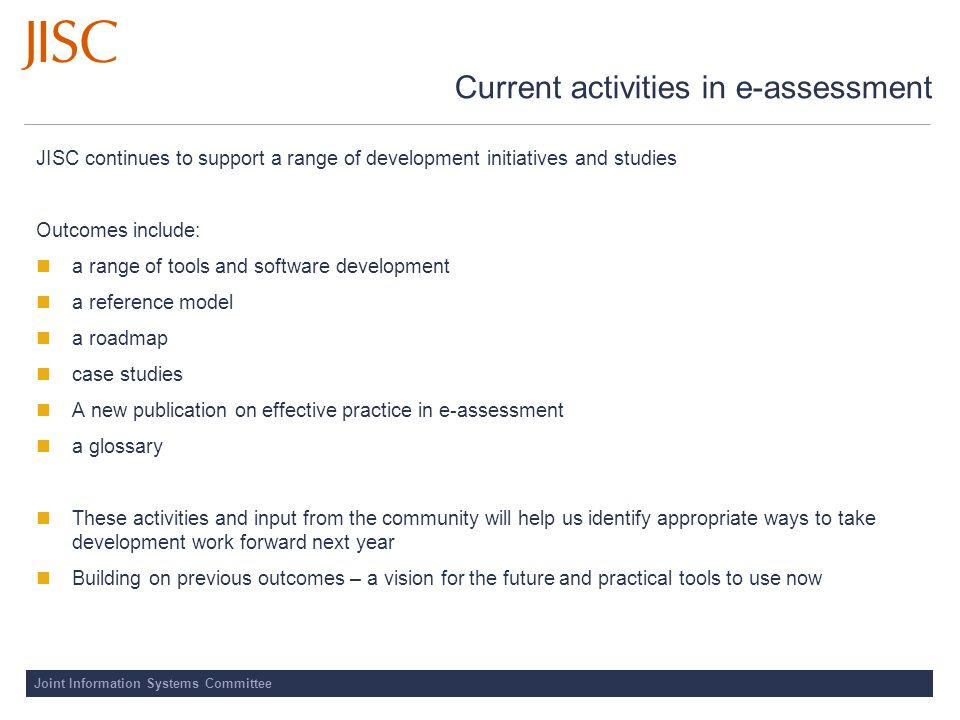 Joint Information Systems Committee Current activities in e-assessment JISC continues to support a range of development initiatives and studies Outcom