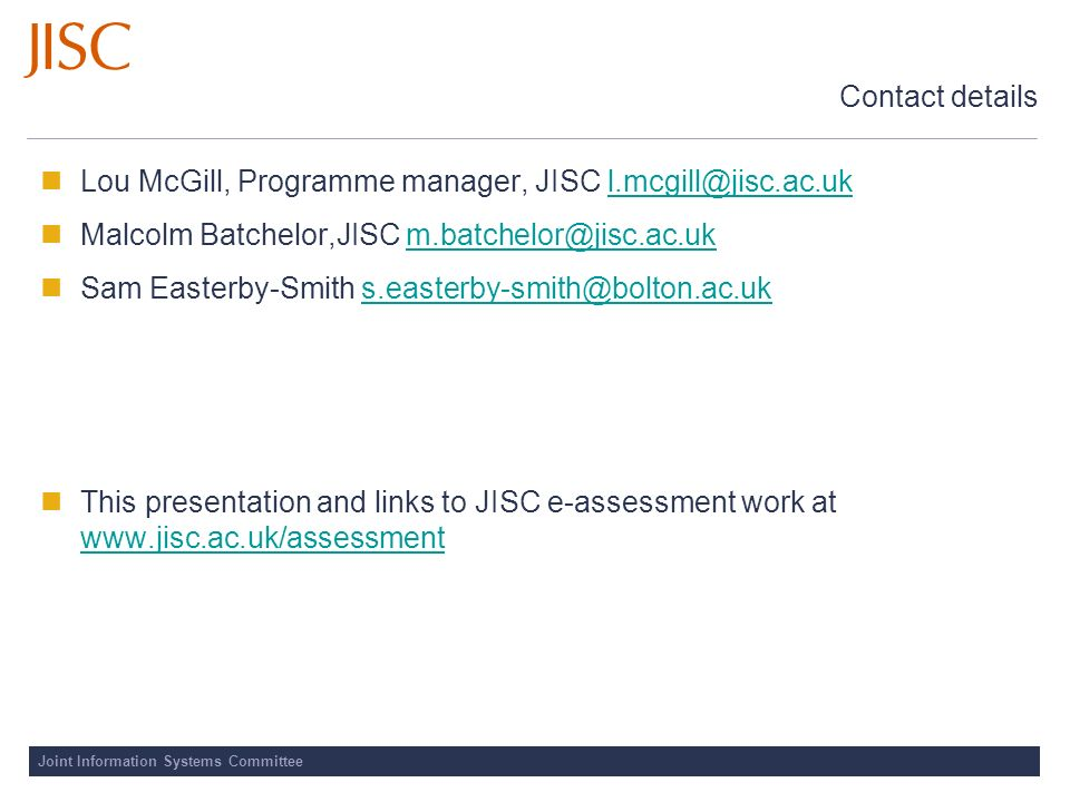 Joint Information Systems Committee Contact details Lou McGill, Programme manager, JISC l.mcgill@jisc.ac.ukl.mcgill@jisc.ac.uk Malcolm Batchelor,JISC
