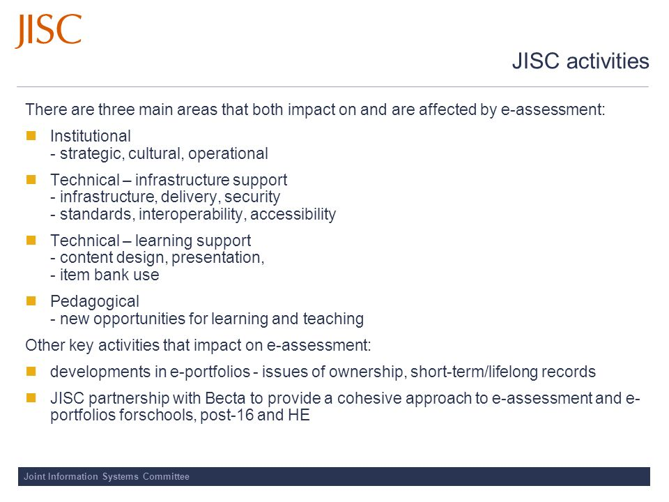 Joint Information Systems Committee JISC activities There are three main areas that both impact on and are affected by e assessment: Institutional - s