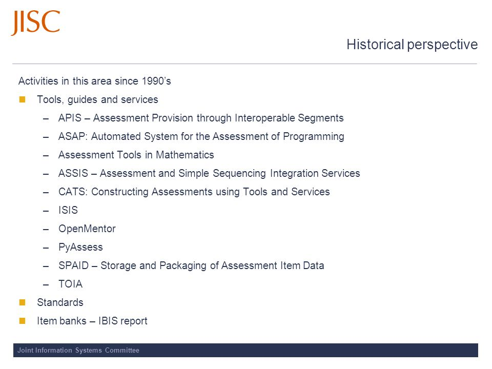 Joint Information Systems Committee Historical perspective Activities in this area since 1990s Tools, guides and services –APIS – Assessment Provision