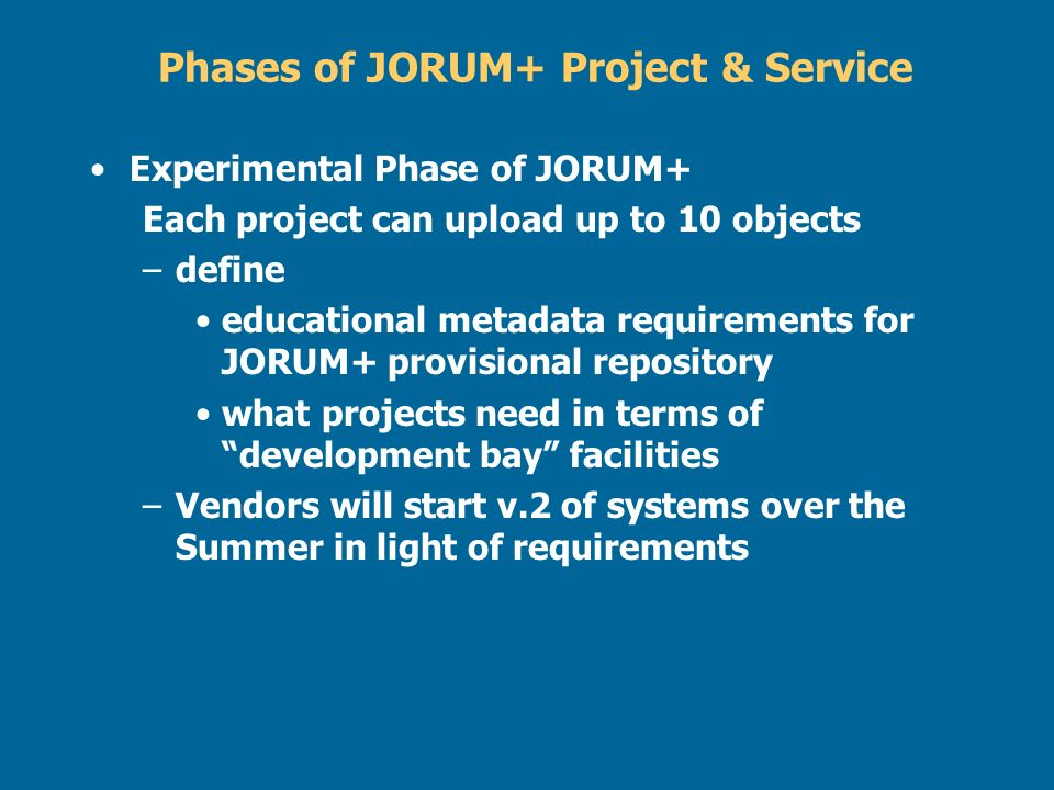Phases of JORUM+ Project & Service Experimental Phase of JORUM+ Each project can upload up to 10 objects –define educational metadata requirements for