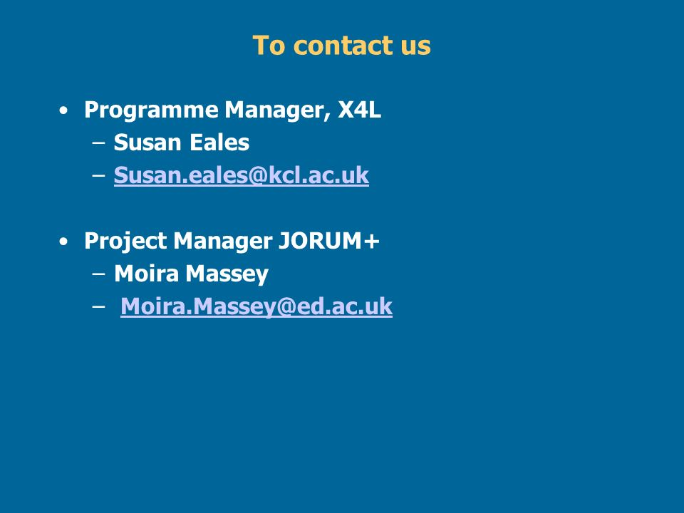 To contact us Programme Manager, X4L –Susan Eales –Susan.eales@kcl.ac.ukSusan.eales@kcl.ac.uk Project Manager JORUM+ –Moira Massey – Moira.Massey@ed.a