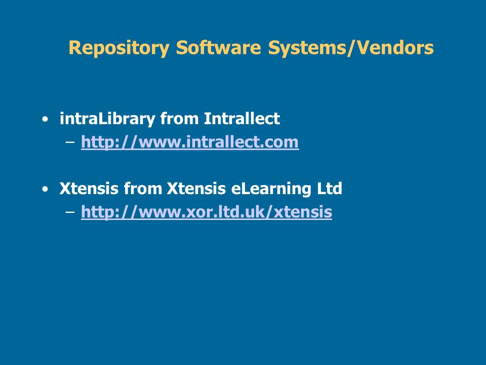 Repository Software Systems/Vendors intraLibrary from Intrallect –http://www.intrallect.comhttp://www.intrallect.com Xtensis from Xtensis eLearning Lt