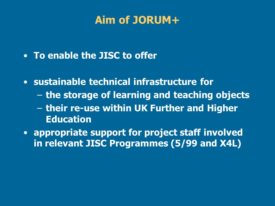 Aim of JORUM+ To enable the JISC to offer sustainable technical infrastructure for –the storage of learning and teaching objects –their re-use within