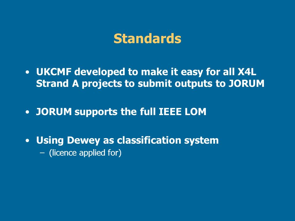 Standards UKCMF developed to make it easy for all X4L Strand A projects to submit outputs to JORUM JORUM supports the full IEEE LOM Using Dewey as cla