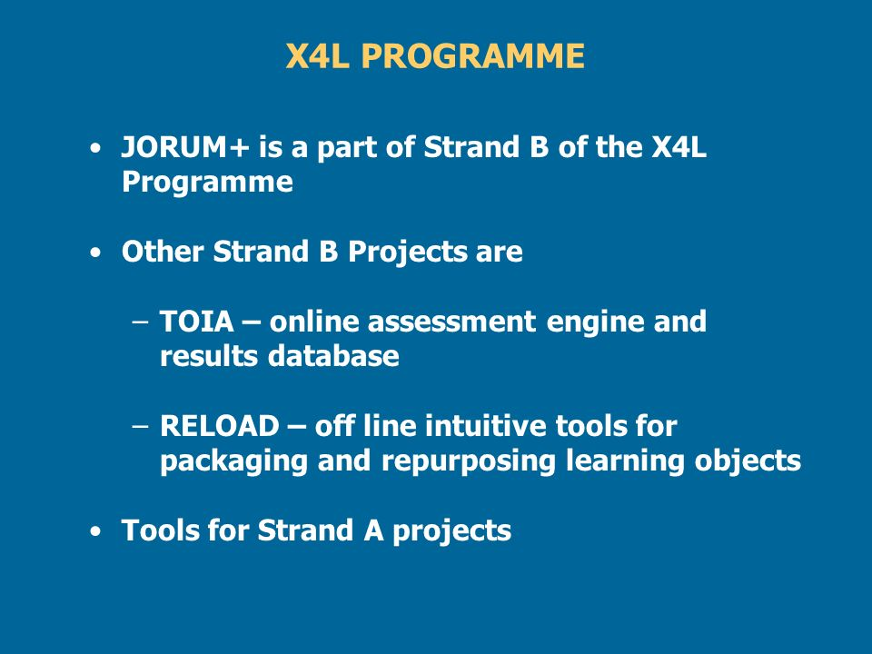 X4L PROGRAMME JORUM+ is a part of Strand B of the X4L Programme Other Strand B Projects are –TOIA – online assessment engine and results database –REL