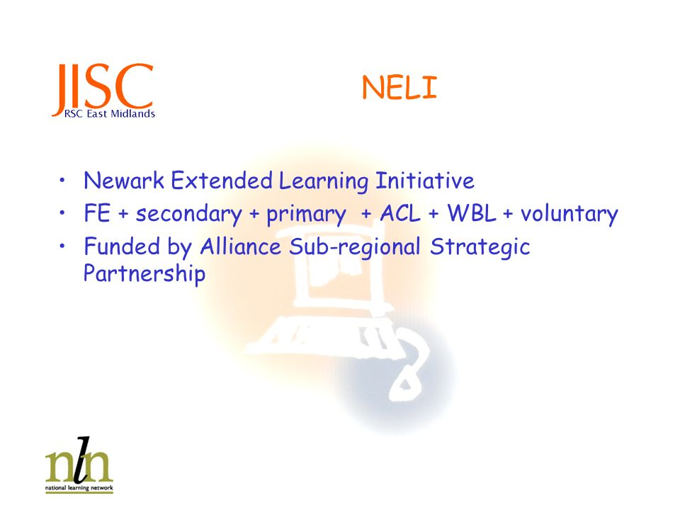 NELI Newark Extended Learning Initiative FE + secondary + primary + ACL + WBL + voluntary Funded by Alliance Sub-regional Strategic Partnership