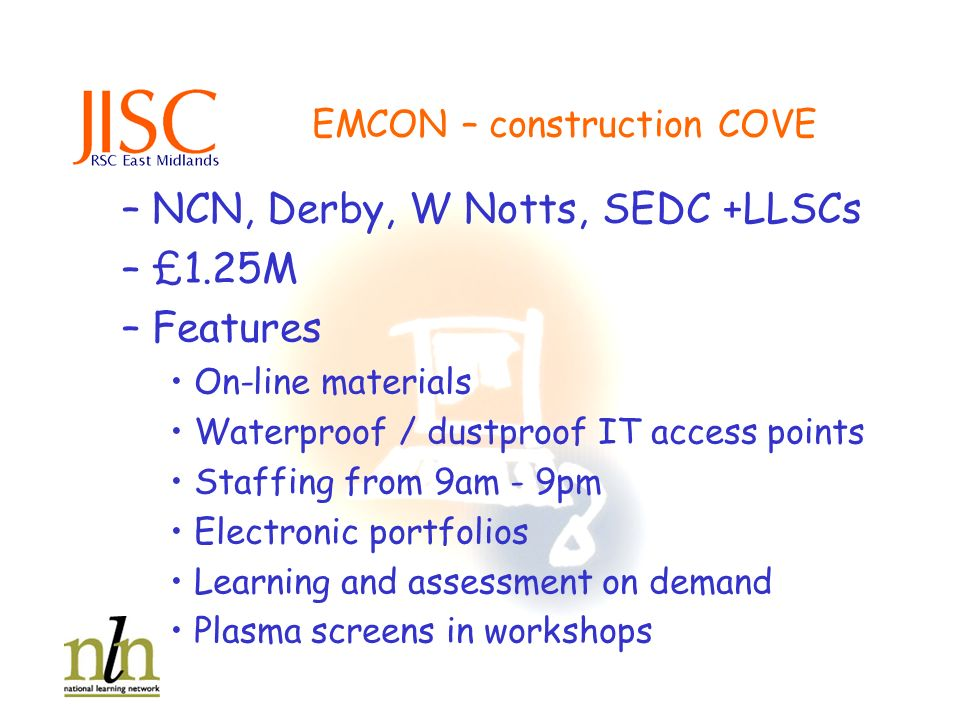 EMCON – construction COVE –NCN, Derby, W Notts, SEDC +LLSCs –£1.25M –Features On-line materials Waterproof / dustproof IT access points Staffing from 9am - 9pm Electronic portfolios Learning and assessment on demand Plasma screens in workshops