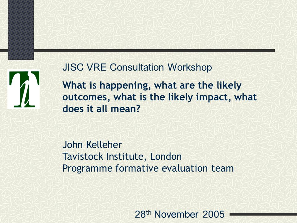 28 th November 2005 JISC VRE Consultation Workshop What is happening, what are the likely outcomes, what is the likely impact, what does it all mean.