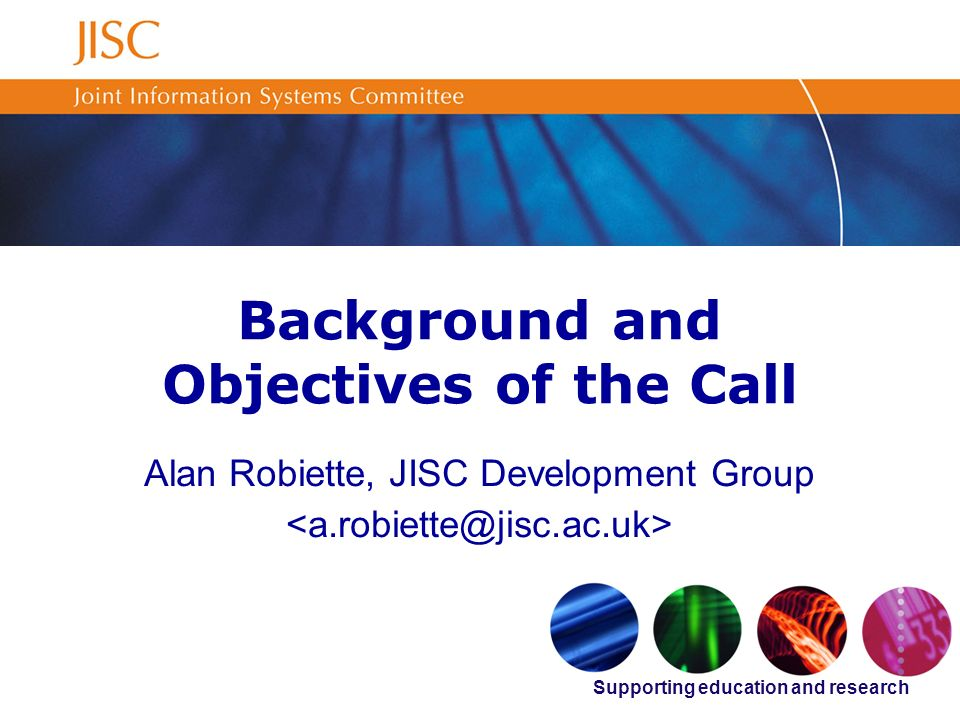 Supporting education and research Background and Objectives of the Call Alan Robiette, JISC Development Group