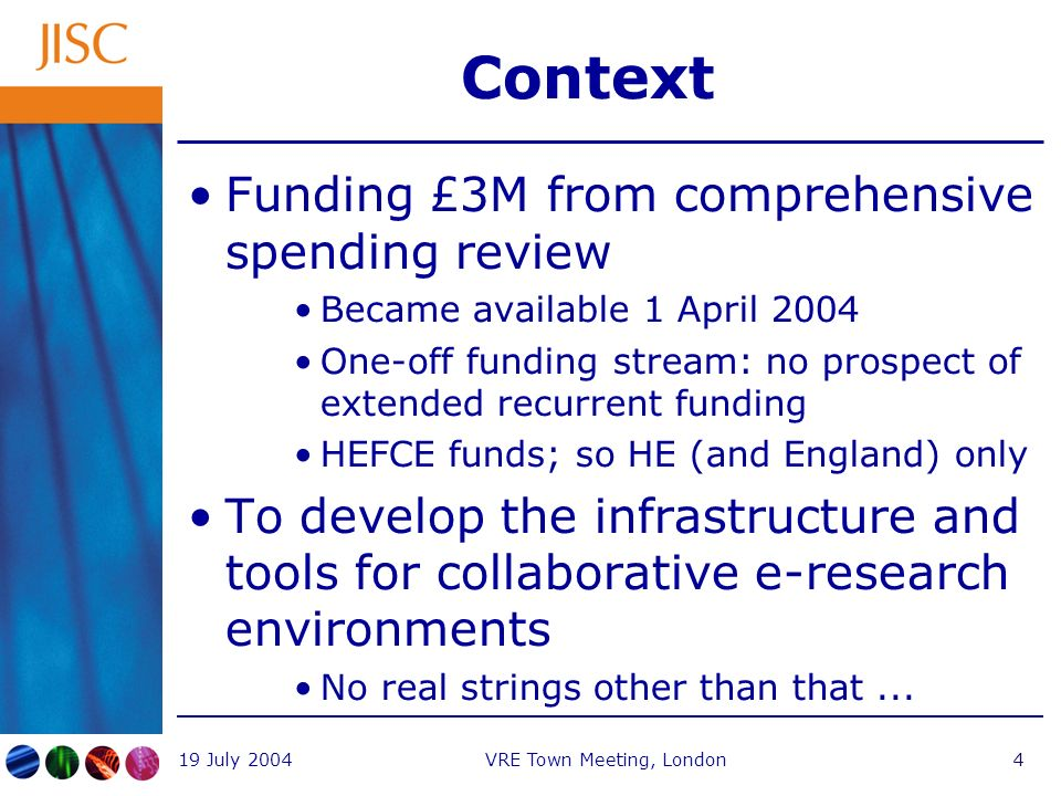 19 July 2004VRE Town Meeting, London4 Context Funding £3M from comprehensive spending review Became available 1 April 2004 One-off funding stream: no prospect of extended recurrent funding HEFCE funds; so HE (and England) only To develop the infrastructure and tools for collaborative e-research environments No real strings other than that...