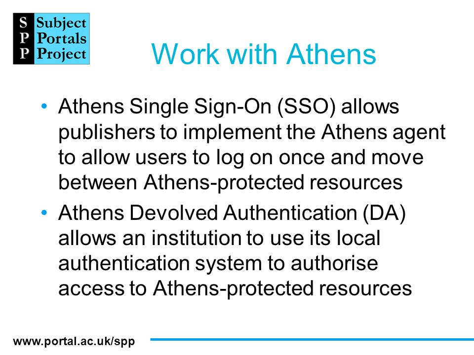 www.portal.ac.uk/spp Work with Athens Athens Single Sign-On (SSO) allows publishers to implement the Athens agent to allow users to log on once and mo