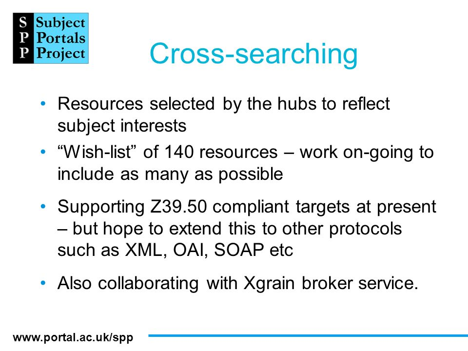 www.portal.ac.uk/spp Cross-searching Resources selected by the hubs to reflect subject interests Wish-list of 140 resources – work on-going to include