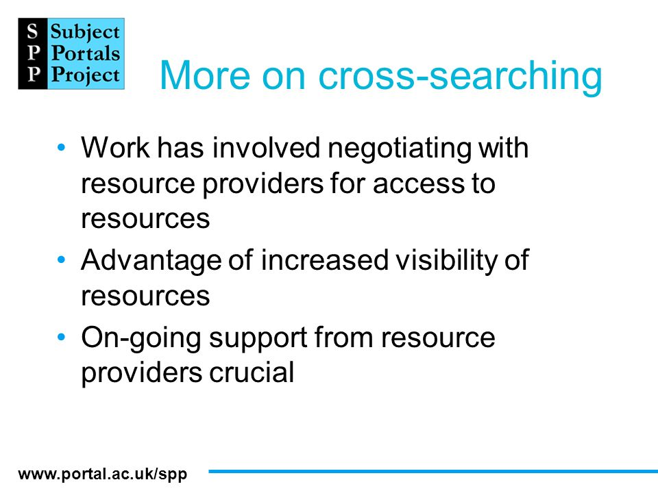www.portal.ac.uk/spp More on cross-searching Work has involved negotiating with resource providers for access to resources Advantage of increased visi