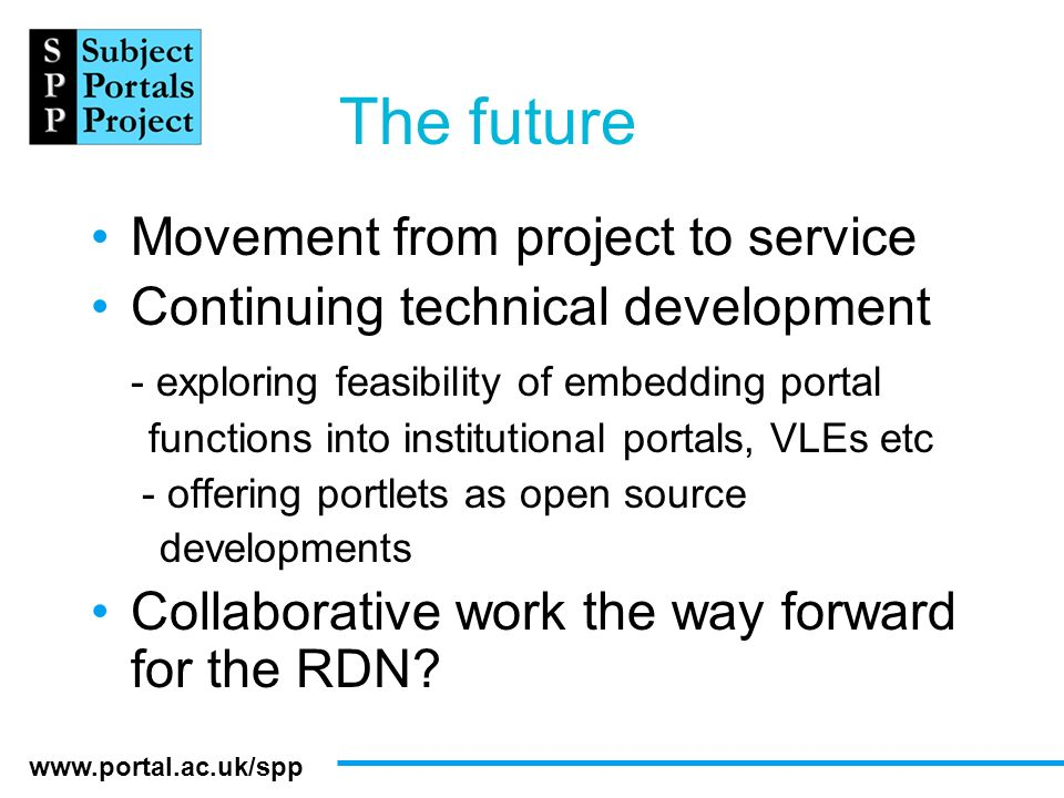 www.portal.ac.uk/spp The future Movement from project to service Continuing technical development - exploring feasibility of embedding portal function