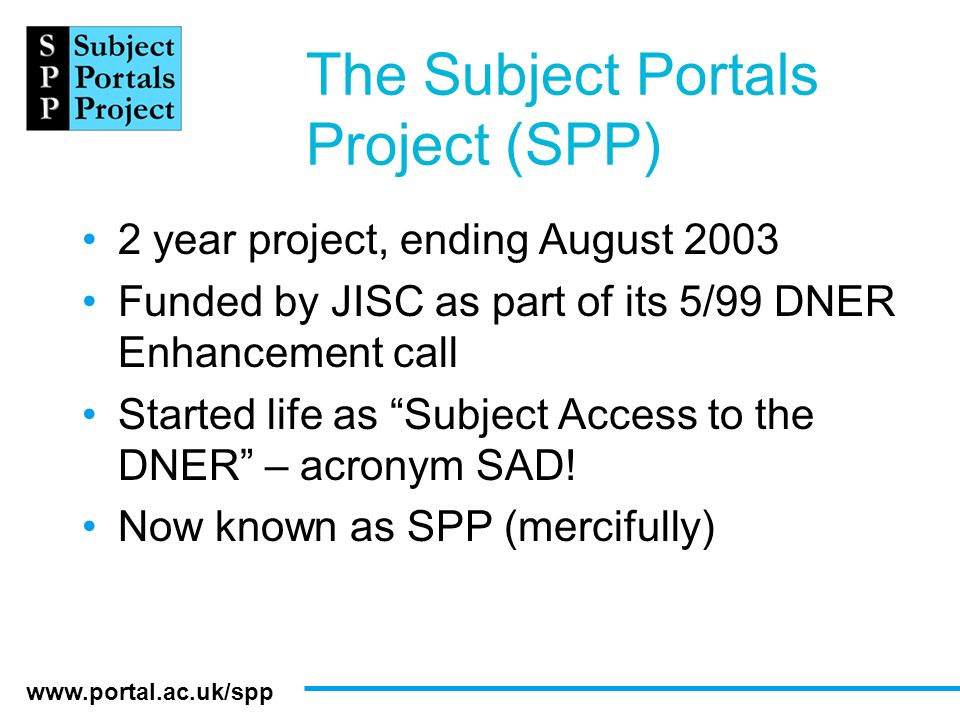 www.portal.ac.uk/spp The Subject Portals Project (SPP) 2 year project, ending August 2003 Funded by JISC as part of its 5/99 DNER Enhancement call Sta