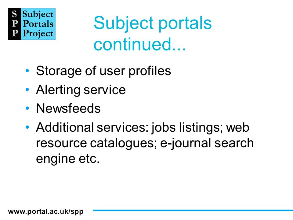 www.portal.ac.uk/spp Subject portals continued... Storage of user profiles Alerting service Newsfeeds Additional services: jobs listings; web resource