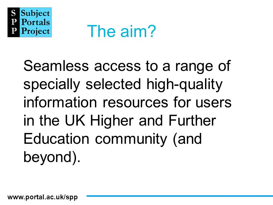 www.portal.ac.uk/spp The aim? Seamless access to a range of specially selected high-quality information resources for users in the UK Higher and Furth