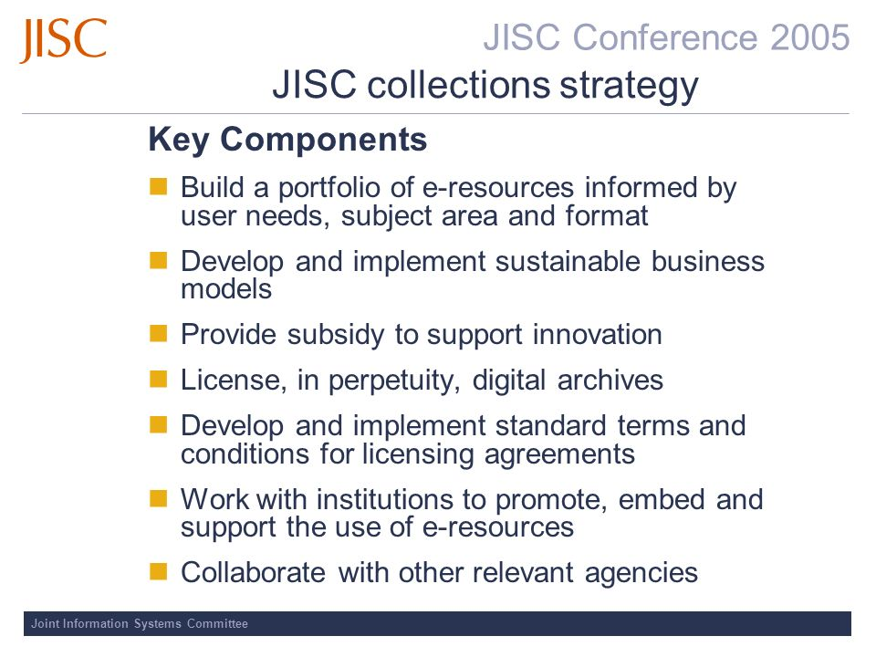 JISC Conference 2005 Joint Information Systems Committee JISC collections strategy Key Components Build a portfolio of e-resources informed by user needs, subject area and format Develop and implement sustainable business models Provide subsidy to support innovation License, in perpetuity, digital archives Develop and implement standard terms and conditions for licensing agreements Work with institutions to promote, embed and support the use of e-resources Collaborate with other relevant agencies