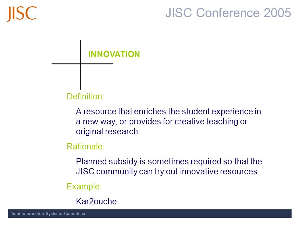 JISC Conference 2005 Joint Information Systems Committee INNOVATION Definition: A resource that enriches the student experience in a new way, or provides for creative teaching or original research.