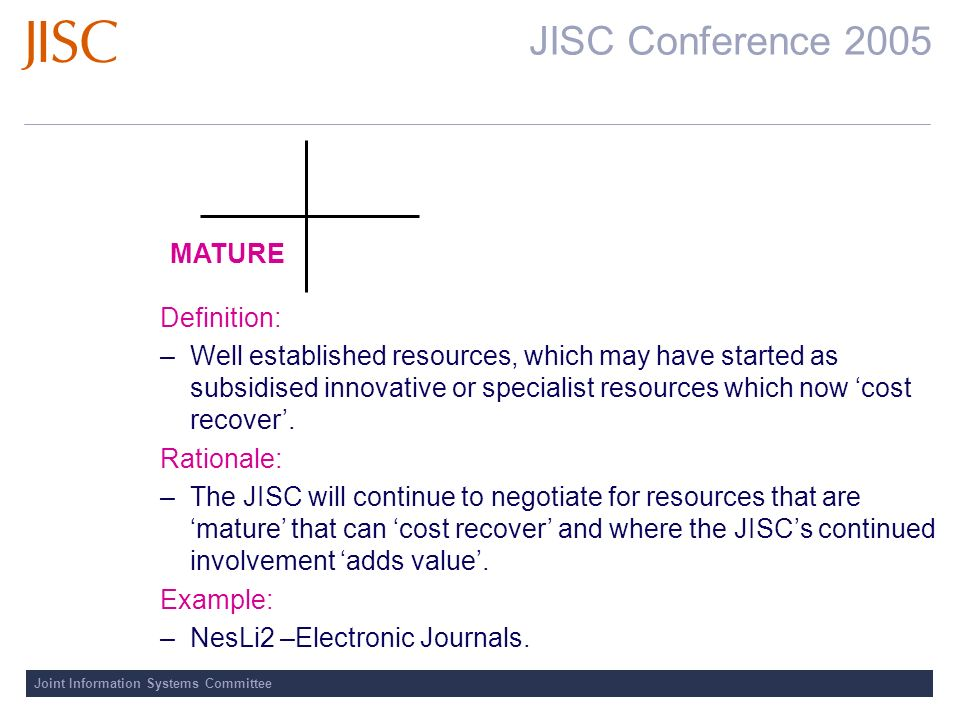 JISC Conference 2005 Joint Information Systems Committee MATURE Definition: –Well established resources, which may have started as subsidised innovative or specialist resources which now cost recover.