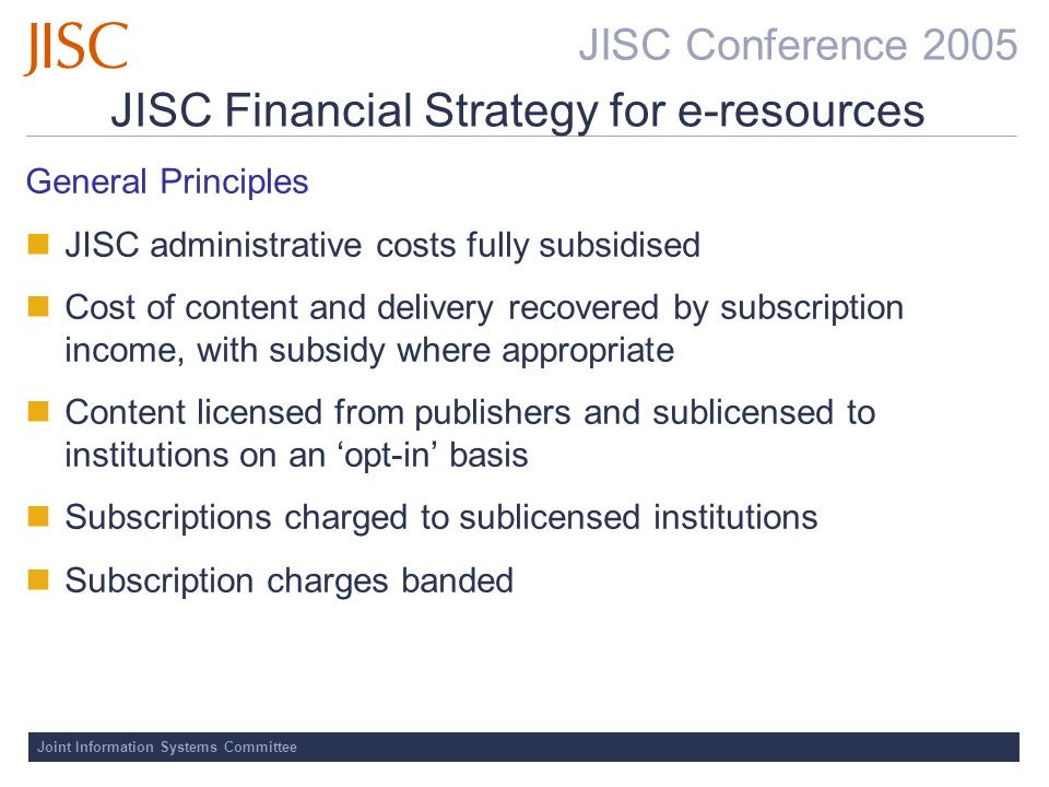JISC Conference 2005 Joint Information Systems Committee General Principles JISC administrative costs fully subsidised Cost of content and delivery recovered by subscription income, with subsidy where appropriate Content licensed from publishers and sublicensed to institutions on an opt-in basis Subscriptions charged to sublicensed institutions Subscription charges banded JISC Financial Strategy for e-resources