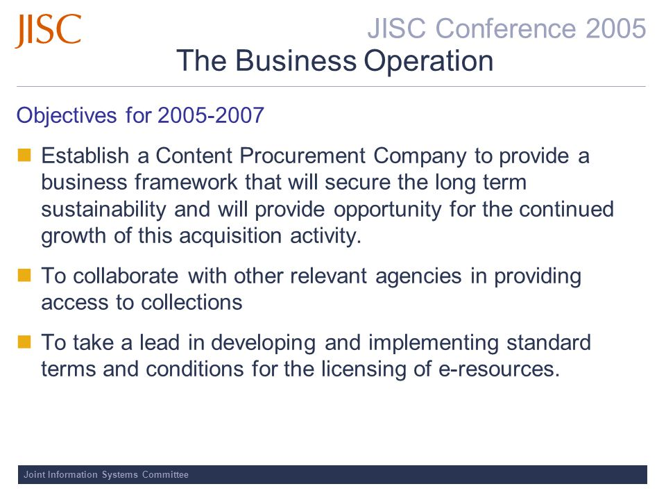 JISC Conference 2005 Joint Information Systems Committee The Business Operation Objectives for Establish a Content Procurement Company to provide a business framework that will secure the long term sustainability and will provide opportunity for the continued growth of this acquisition activity.