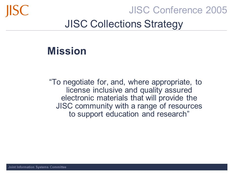 JISC Conference 2005 Joint Information Systems Committee JISC Collections Strategy Mission To negotiate for, and, where appropriate, to license inclusive and quality assured electronic materials that will provide the JISC community with a range of resources to support education and research