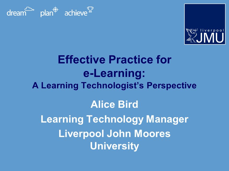 Outline of presentation LJMU context E-Learning at LJMU Intentions for using the Effective Practice with e-Learning guide General feedback on the guide