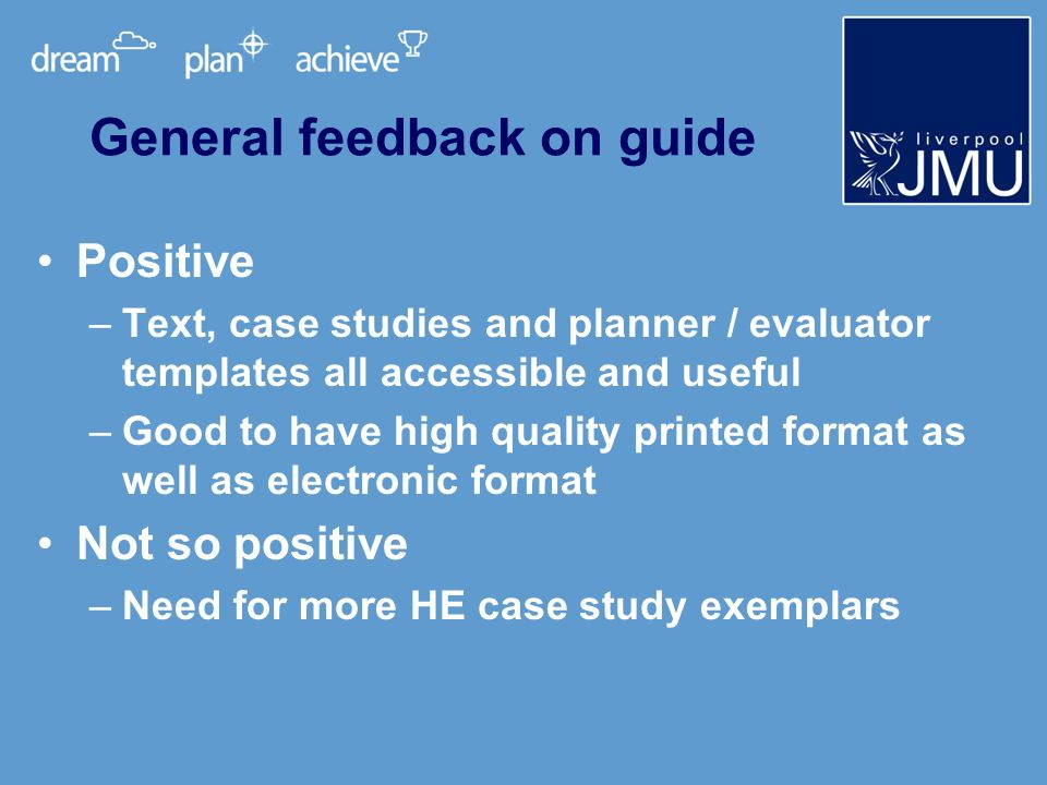 Positive –Text, case studies and planner / evaluator templates all accessible and useful –Good to have high quality printed format as well as electronic format Not so positive –Need for more HE case study exemplars General feedback on guide