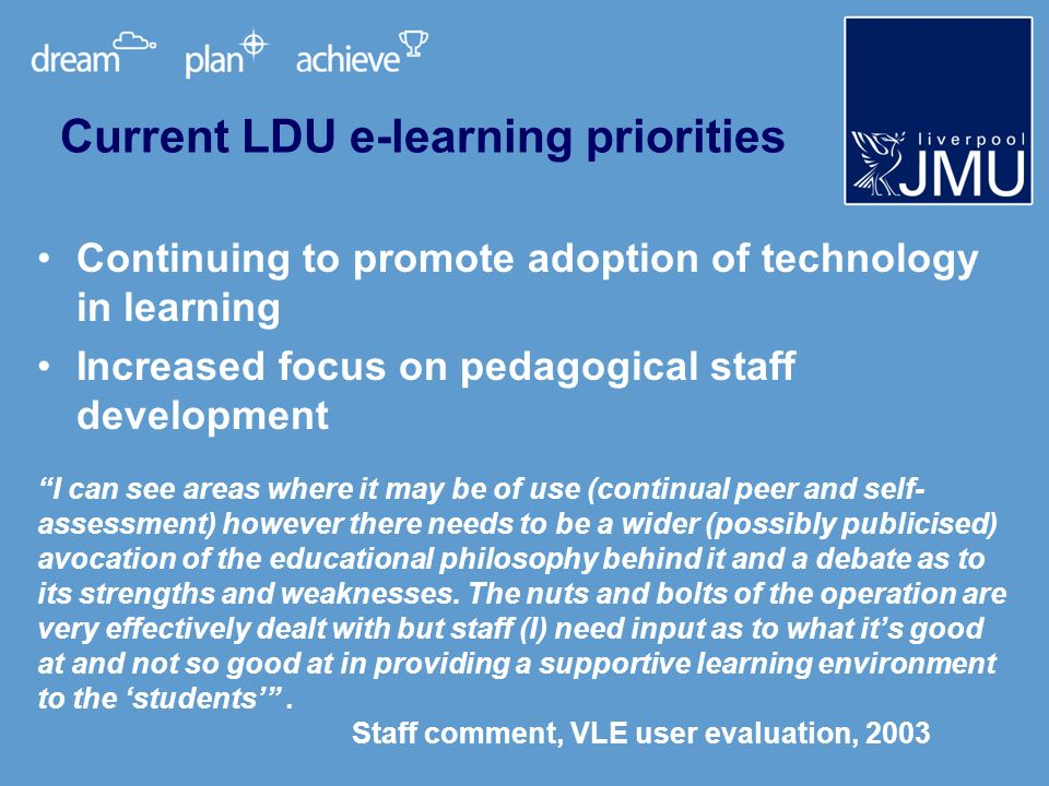 Continuing to promote adoption of technology in learning Increased focus on pedagogical staff development Current LDU e-learning priorities I can see areas where it may be of use (continual peer and self- assessment) however there needs to be a wider (possibly publicised) avocation of the educational philosophy behind it and a debate as to its strengths and weaknesses.
