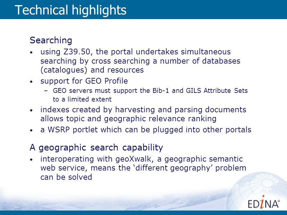 Technical highlights Searching using Z39.50, the portal undertakes simultaneous searching by cross searching a number of databases (catalogues) and resources support for GEO Profile –GEO servers must support the Bib-1 and GILS Attribute Sets to a limited extent indexes created by harvesting and parsing documents allows topic and geographic relevance ranking a WSRP portlet which can be plugged into other portals A geographic search capability interoperating with geoXwalk, a geographic semantic web service, means the different geography problem can be solved