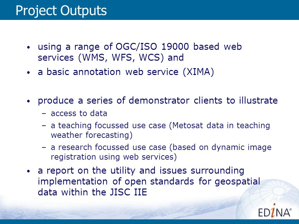 Project Outputs using a range of OGC/ISO 19000 based web services (WMS, WFS, WCS) and a basic annotation web service (XIMA) produce a series of demonstrator clients to illustrate –access to data –a teaching focussed use case (Metosat data in teaching weather forecasting) –a research focussed use case (based on dynamic image registration using web services) a report on the utility and issues surrounding implementation of open standards for geospatial data within the JISC IIE