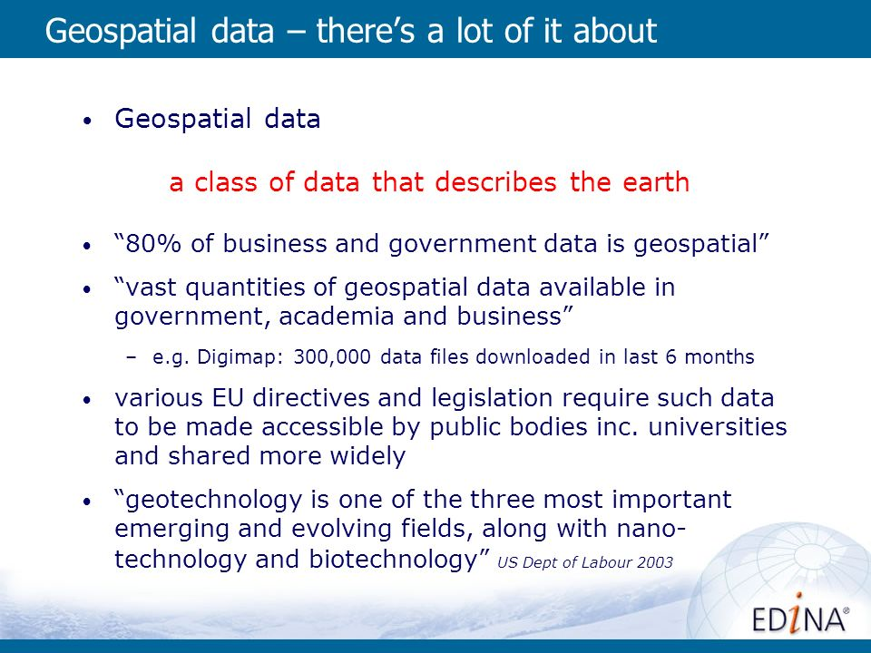 Geospatial data – theres a lot of it about Geospatial data a class of data that describes the earth 80% of business and government data is geospatial vast quantities of geospatial data available in government, academia and business –e.g.