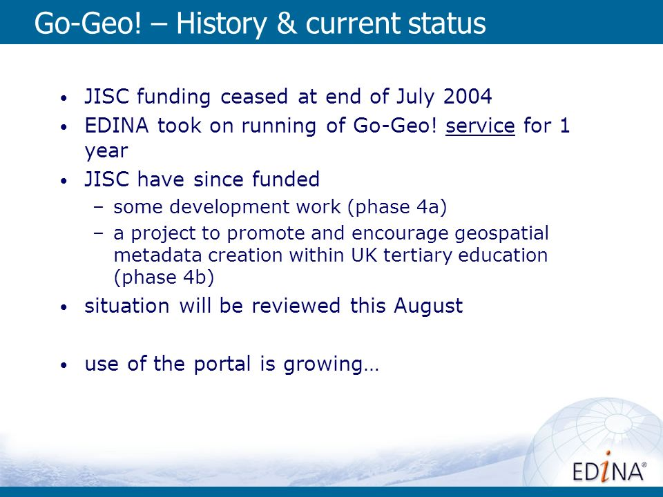 Go-Geo! – History & current status JISC funding ceased at end of July 2004 EDINA took on running of Go-Geo! service for 1 year JISC have since funded